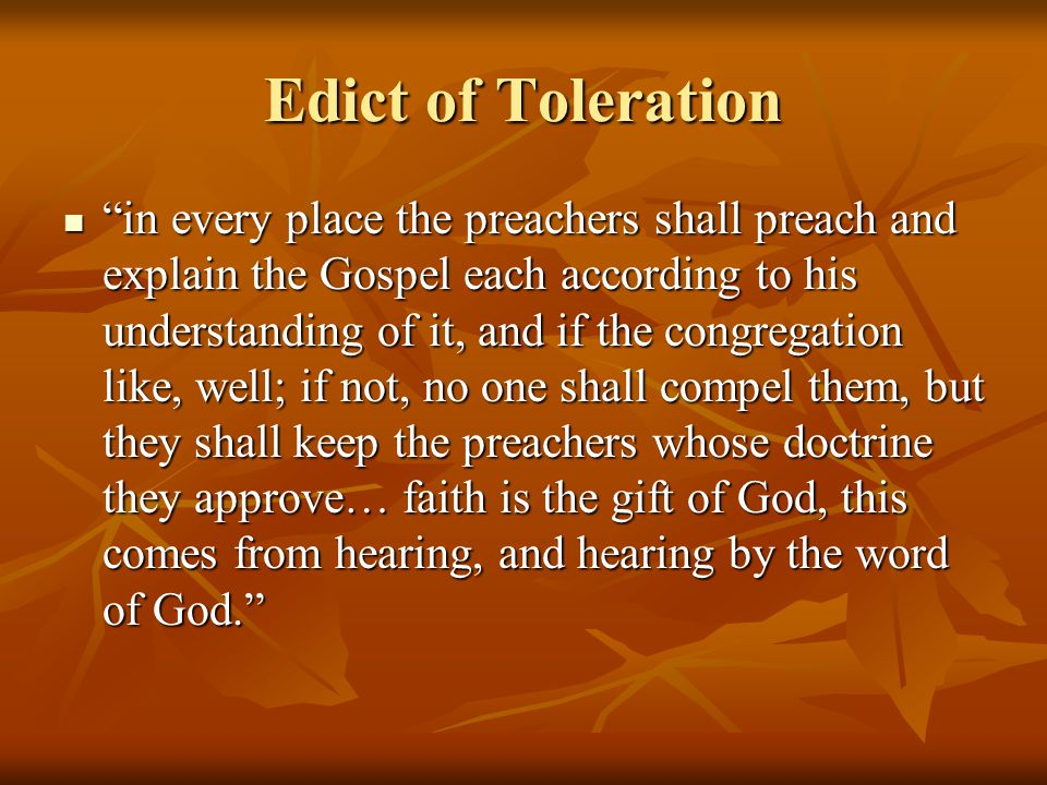Edict of Toleration in every place the preachers shall preach and explain the Gospel each according to his understanding of it, and if the congregation like, well; if not, no one shall compel them, but they shall keep the preachers whose doctrine they approve… faith is the gift of God, this comes from hearing, and hearing by the word of God. in every place the preachers shall preach and explain the Gospel each according to his understanding of it, and if the congregation like, well; if not, no one shall compel them, but they shall keep the preachers whose doctrine they approve… faith is the gift of God, this comes from hearing, and hearing by the word of God.