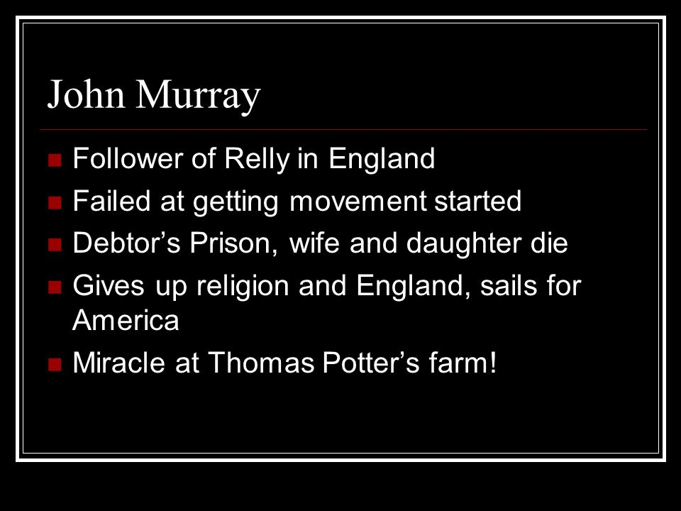 John Murray Follower of Relly in England Failed at getting movement started Debtor's Prison, wife and daughter die Gives up religion and England, sails for America Miracle at Thomas Potter's farm!