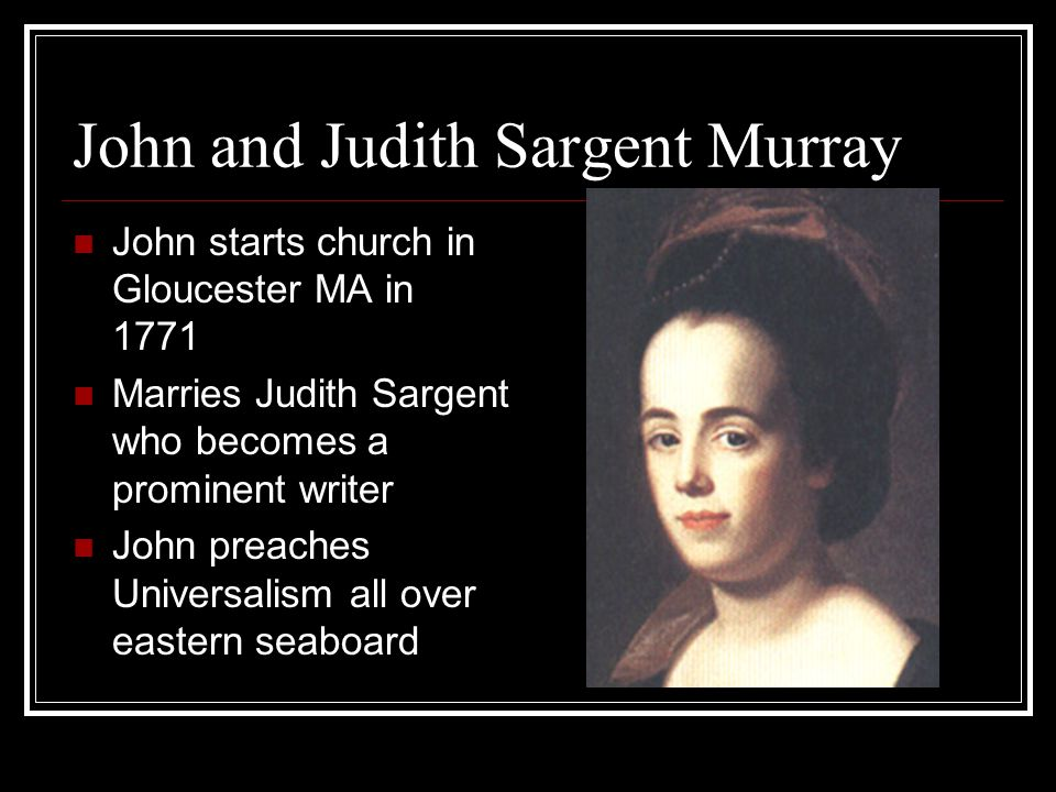 John and Judith Sargent Murray John starts church in Gloucester MA in 1771 Marries Judith Sargent who becomes a prominent writer John preaches Universalism all over eastern seaboard