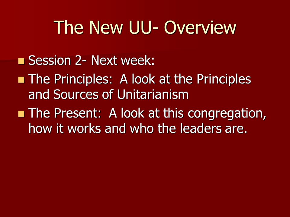 The New UU- Overview Session 2- Next week: Session 2- Next week: The Principles: A look at the Principles and Sources of Unitarianism The Principles: A look at the Principles and Sources of Unitarianism The Present: A look at this congregation, how it works and who the leaders are.