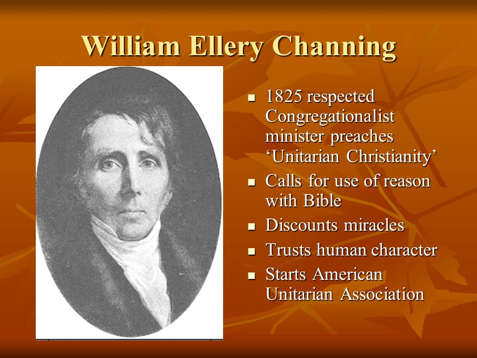 William Ellery Channing 1825 respected Congregationalist minister preaches 'Unitarian Christianity' 1825 respected Congregationalist minister preaches 'Unitarian Christianity' Calls for use of reason with Bible Calls for use of reason with Bible Discounts miracles Discounts miracles Trusts human character Trusts human character Starts American Unitarian Association Starts American Unitarian Association