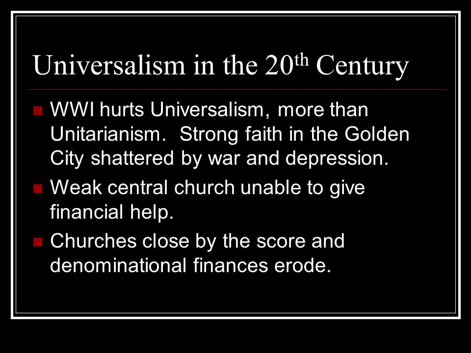 Universalism in the 20 th Century WWI hurts Universalism, more than Unitarianism.