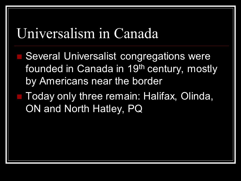 Universalism in Canada Several Universalist congregations were founded in Canada in 19 th century, mostly by Americans near the border Today only three remain: Halifax, Olinda, ON and North Hatley, PQ