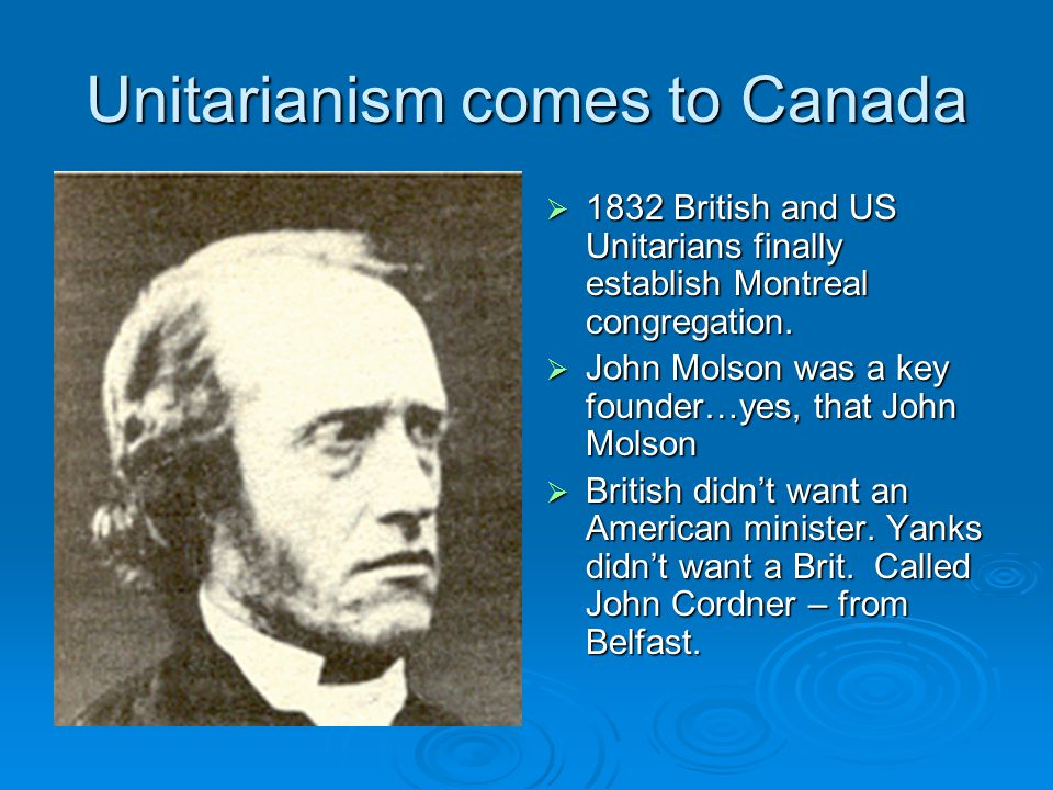 Unitarianism comes to Canada  1832 British and US Unitarians finally establish Montreal congregation.