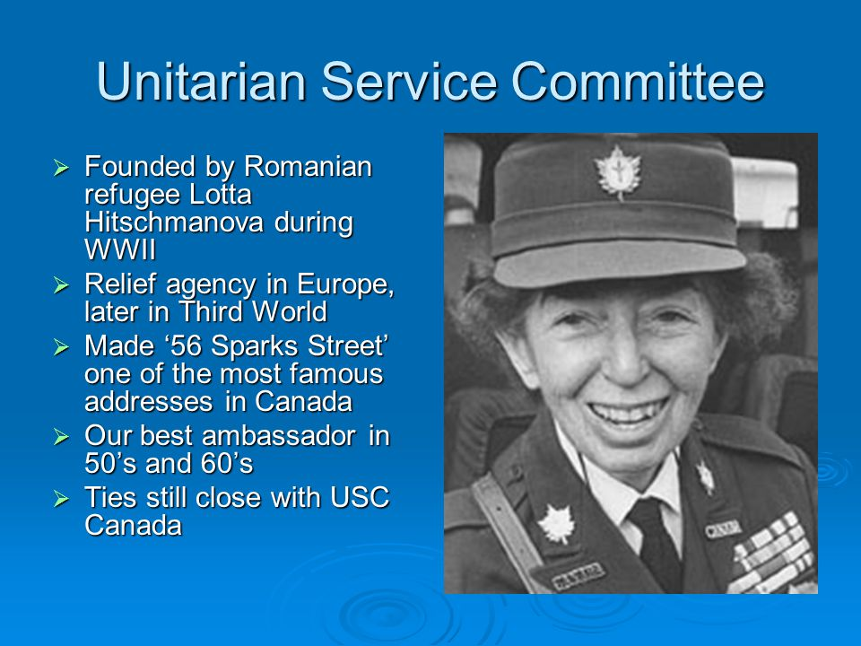 Unitarian Service Committee  Founded by Romanian refugee Lotta Hitschmanova during WWII  Relief agency in Europe, later in Third World  Made '56 Sparks Street' one of the most famous addresses in Canada  Our best ambassador in 50's and 60's  Ties still close with USC Canada