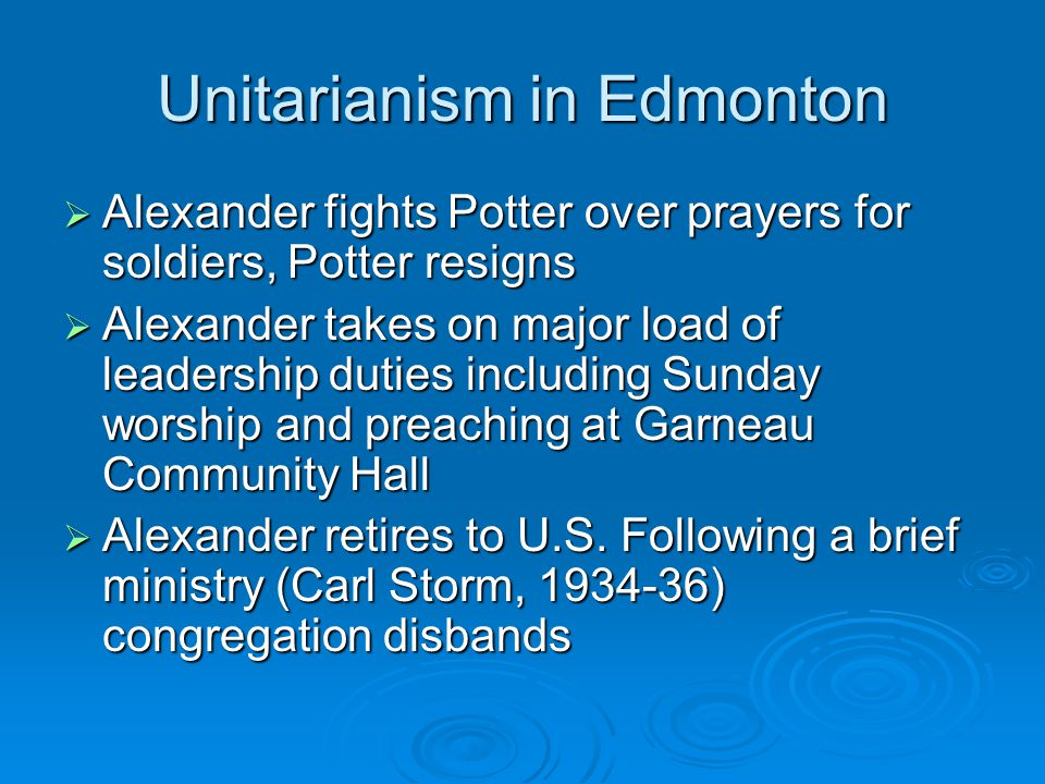 Unitarianism in Edmonton  Alexander fights Potter over prayers for soldiers, Potter resigns  Alexander takes on major load of leadership duties including Sunday worship and preaching at Garneau Community Hall  Alexander retires to U.S.