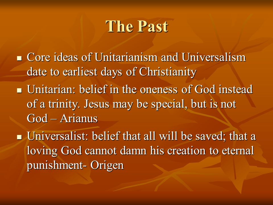 The Past Core ideas of Unitarianism and Universalism date to earliest days of Christianity Core ideas of Unitarianism and Universalism date to earliest days of Christianity Unitarian: belief in the oneness of God instead of a trinity.