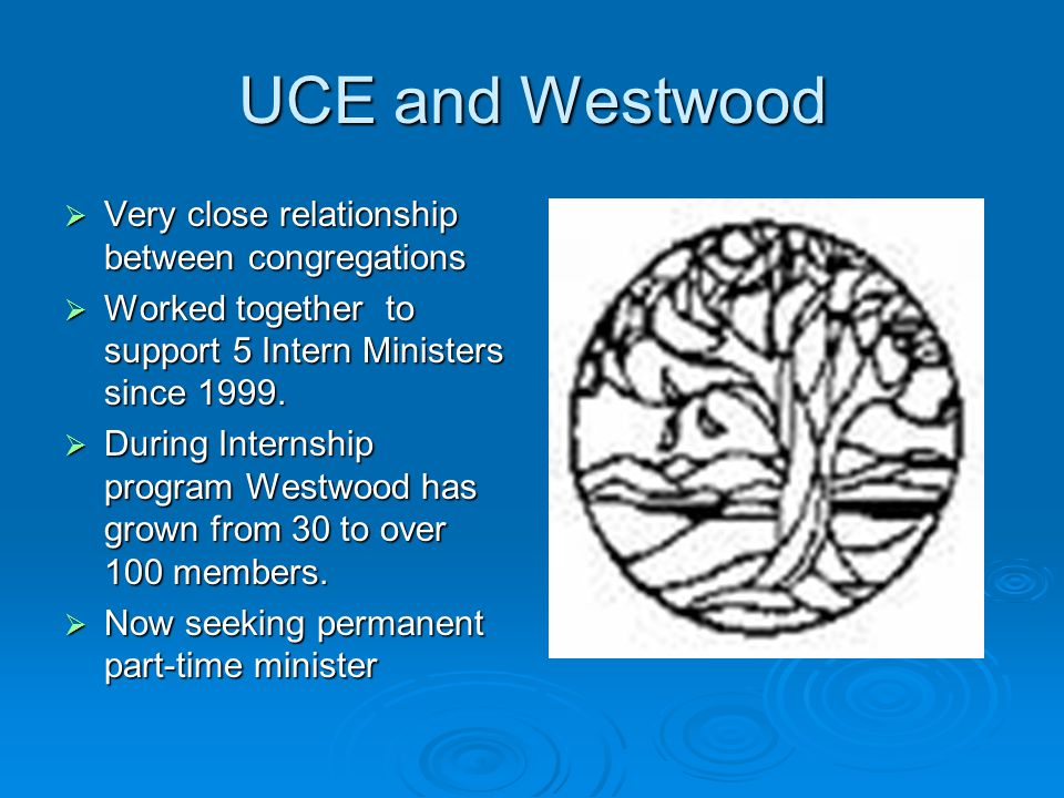 UCE and Westwood  Very close relationship between congregations  Worked together to support 5 Intern Ministers since 1999.