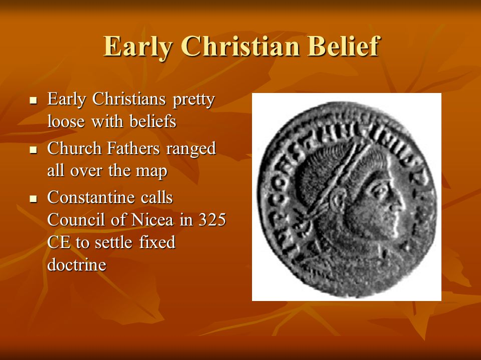 Early Christian Belief Early Christians pretty loose with beliefs Early Christians pretty loose with beliefs Church Fathers ranged all over the map Church Fathers ranged all over the map Constantine calls Council of Nicea in 325 CE to settle fixed doctrine Constantine calls Council of Nicea in 325 CE to settle fixed doctrine