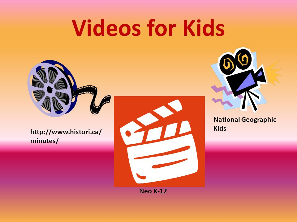 Videos for Kids http://www.histori.ca/ minutes/ National Geographic Kids Neo K-12