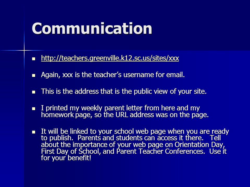 Communication http://teachers.greenville.k12.sc.us/sites/xxx http://teachers.greenville.k12.sc.us/sites/xxx http://teachers.greenville.k12.sc.us/sites/xxx Again, xxx is the teacher's username for email.