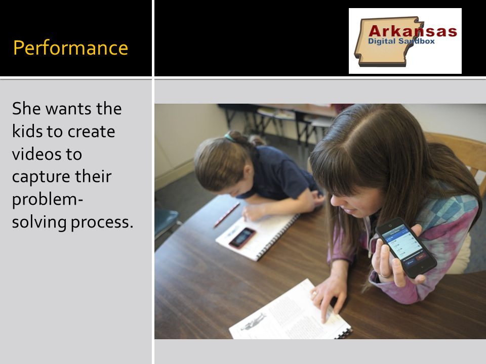 Performance She wants the kids to create videos to capture their problem- solving process.