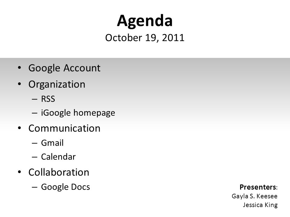 Agenda October 19, 2011 Google Account Organization – RSS – iGoogle homepage Communication – Gmail – Calendar Collaboration – Google Docs Presenters : Gayla S.