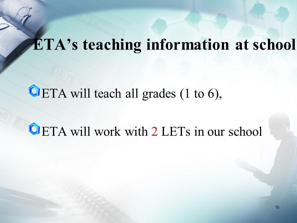 16 ETA's teaching information at school ETA will teach all grades (1 to 6), ETA will work with 2 LETs in our school