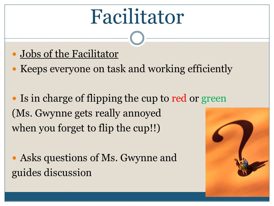 Facilitator Jobs of the Facilitator Keeps everyone on task and working efficiently Is in charge of flipping the cup to red or green (Ms.