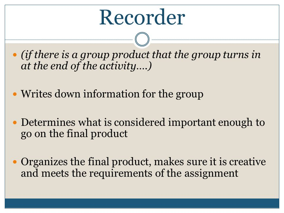 Recorder (if there is a group product that the group turns in at the end of the activity….) Writes down information for the group Determines what is considered important enough to go on the final product Organizes the final product, makes sure it is creative and meets the requirements of the assignment