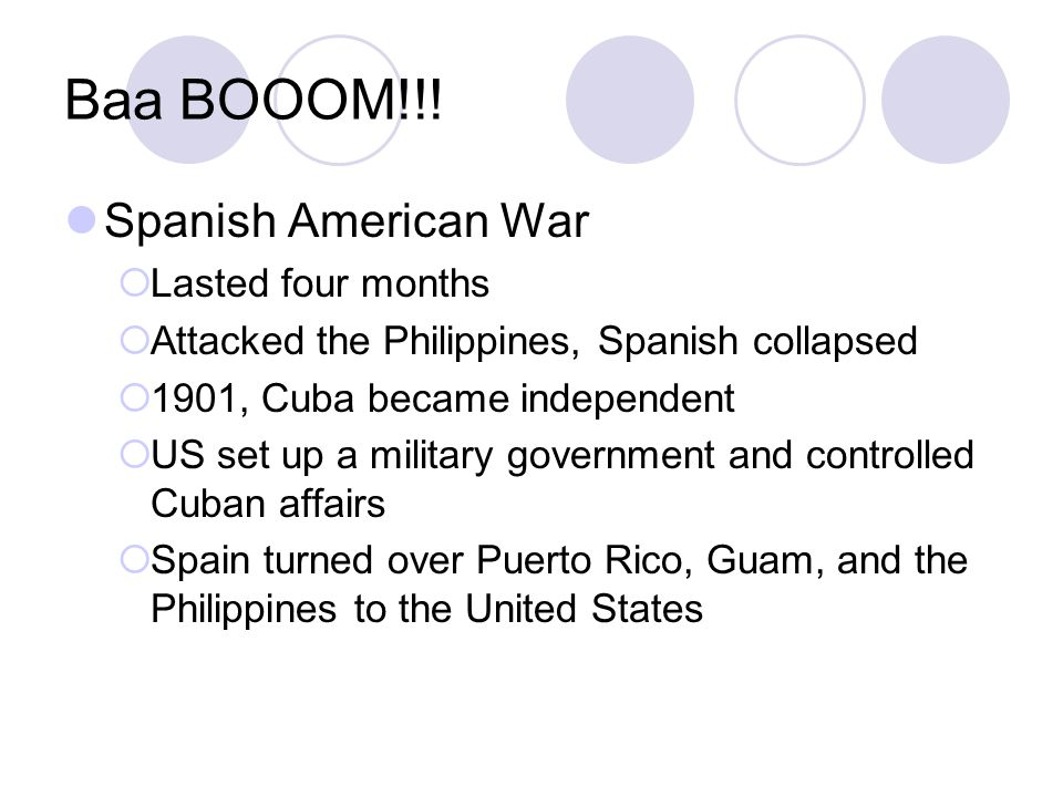 Baa BOOOM!!! Spanish American War  Lasted four months  Attacked the Philippines, Spanish collapsed  1901, Cuba became independent  US set up a mil