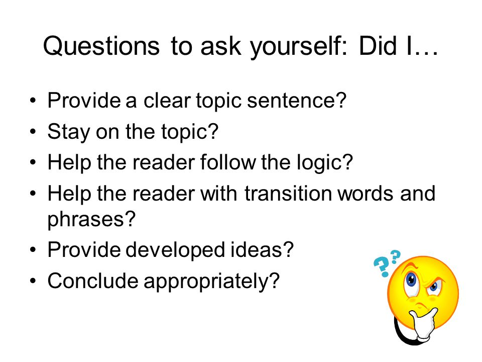 Questions to ask yourself: Did I… Provide a clear topic sentence? Stay on the topic? Help the reader follow the logic? Help the reader with transition