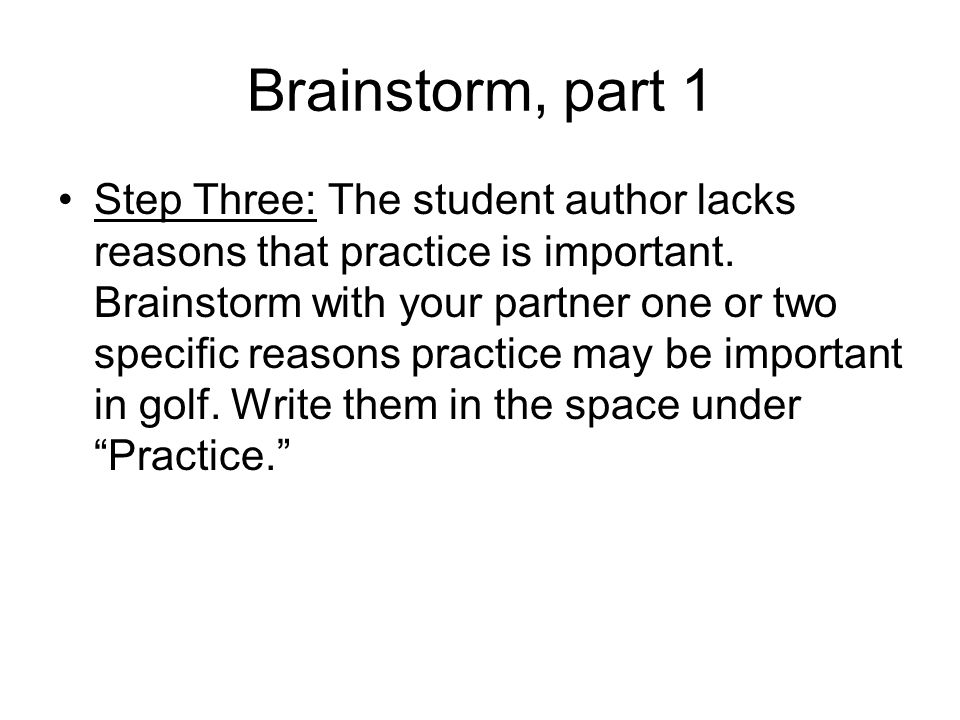 Brainstorm, part 1 Step Three: The student author lacks reasons that practice is important. Brainstorm with your partner one or two specific reasons p