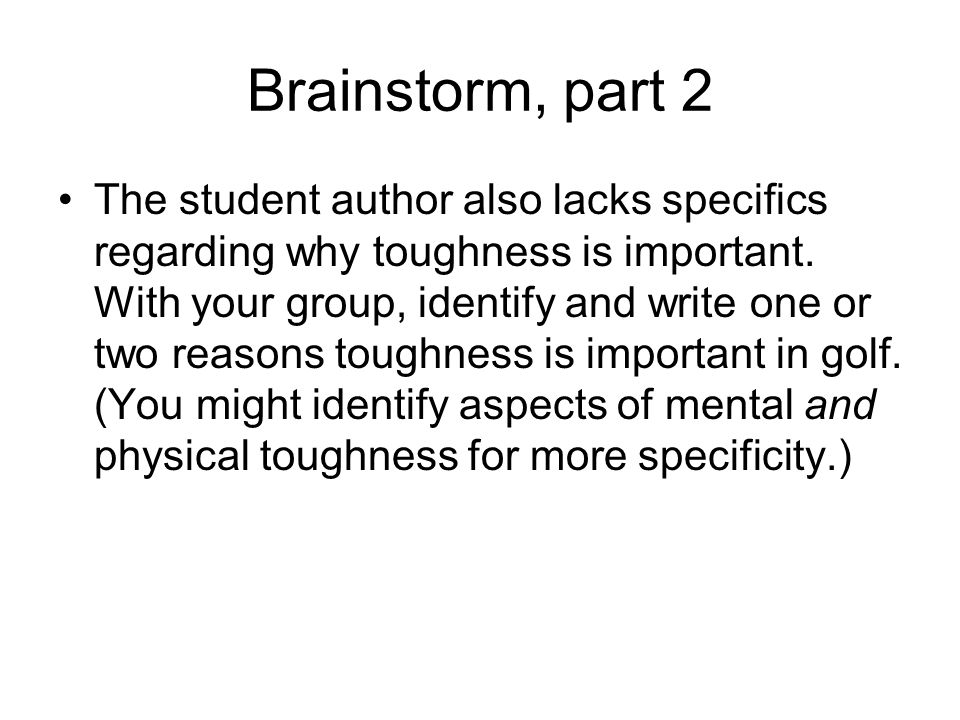 Brainstorm, part 2 The student author also lacks specifics regarding why toughness is important. With your group, identify and write one or two reason