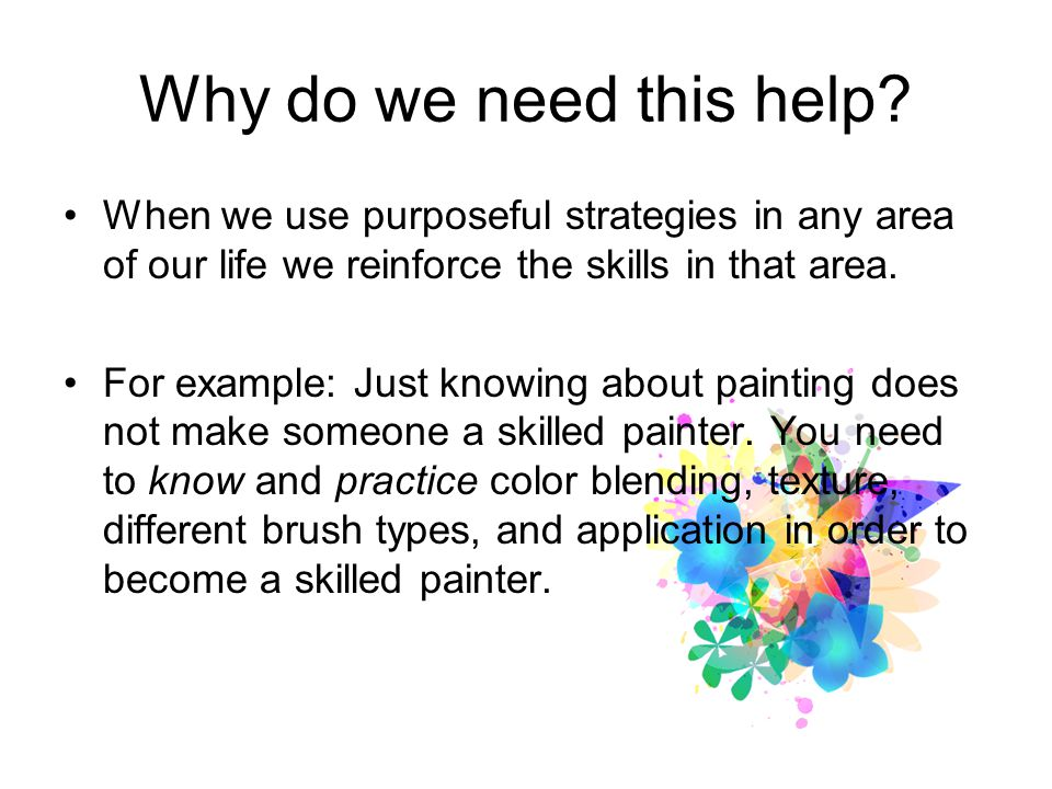 Why do we need this help? When we use purposeful strategies in any area of our life we reinforce the skills in that area. For example: Just knowing ab