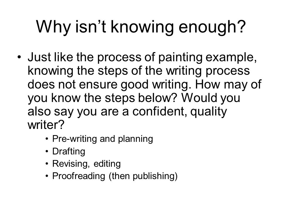 Why isn't knowing enough? Just like the process of painting example, knowing the steps of the writing process does not ensure good writing. How may of