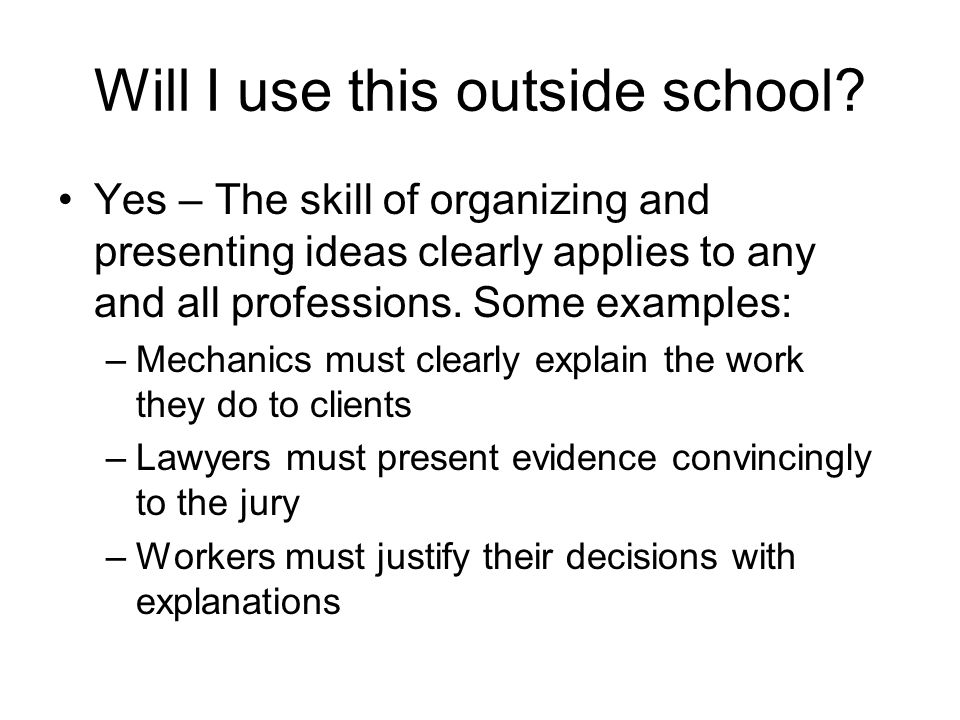 Will I use this outside school? Yes – The skill of organizing and presenting ideas clearly applies to any and all professions. Some examples: –Mechani