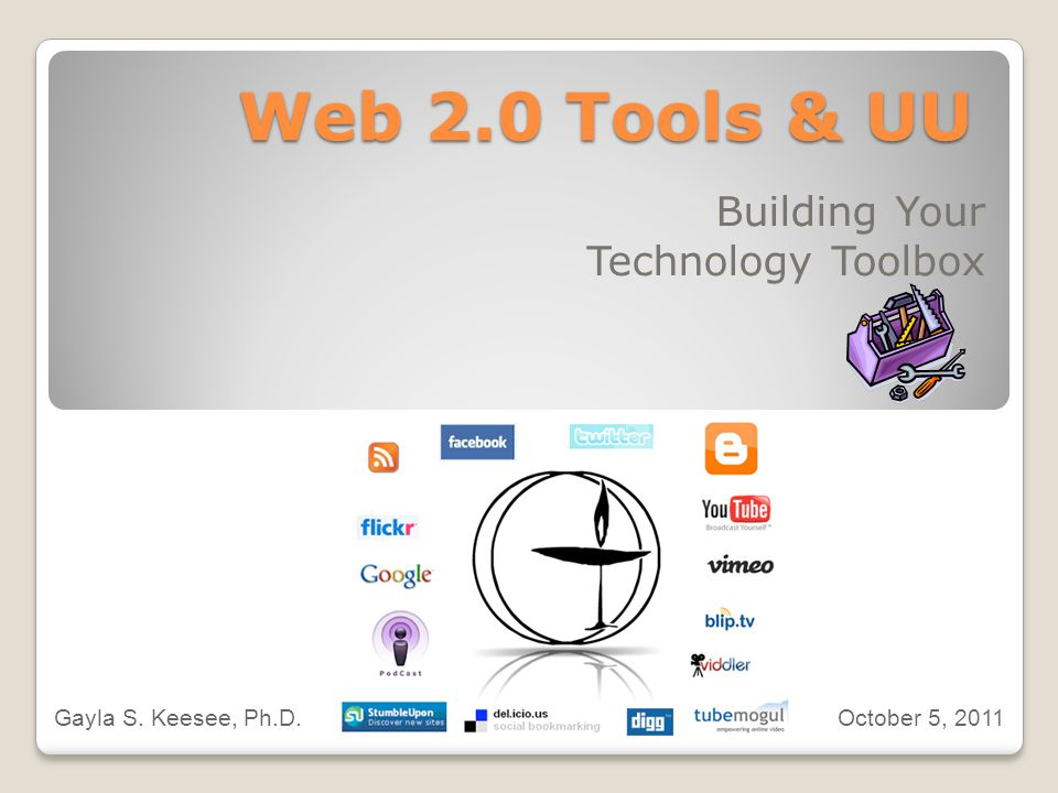 Web 2.0 Tools & UU Building Your Technology Toolbox Gayla S. Keesee, Ph.D. October 5, 2011