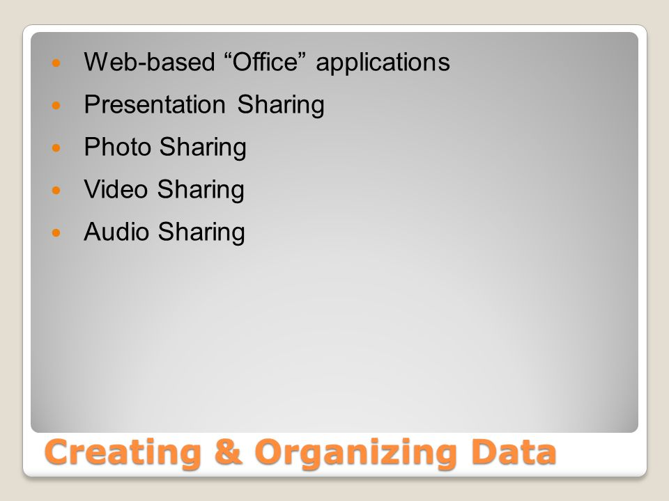 Creating & Organizing Data Web-based Office applications Presentation Sharing Photo Sharing Video Sharing Audio Sharing