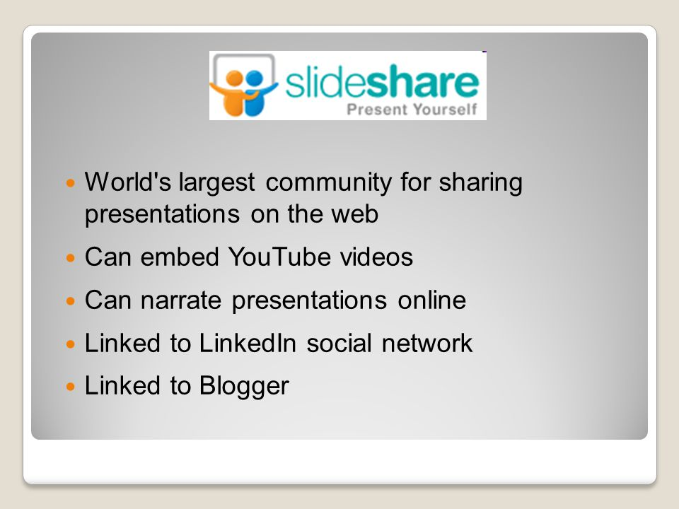 World s largest community for sharing presentations on the web Can embed YouTube videos Can narrate presentations online Linked to LinkedIn social network Linked to Blogger