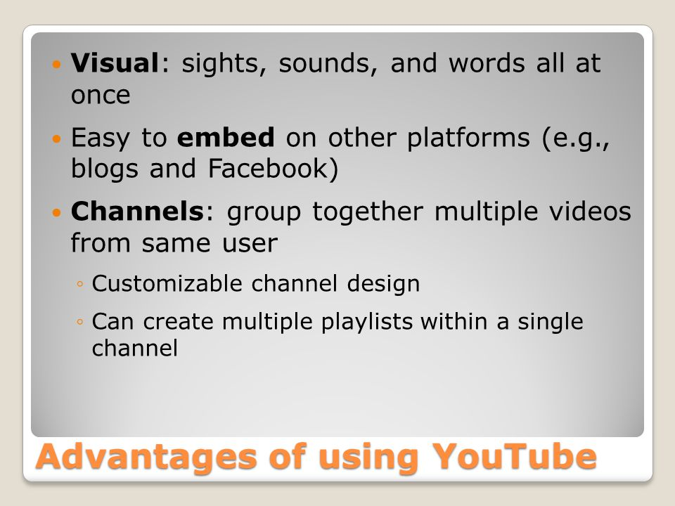 Advantages of using YouTube Visual: sights, sounds, and words all at once Easy to embed on other platforms (e.g., blogs and Facebook) Channels: group together multiple videos from same user ◦Customizable channel design ◦Can create multiple playlists within a single channel