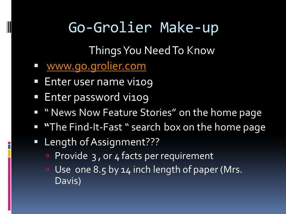 Go-Grolier Make-up Things You Need To Know  www.go.grolier.comwww.go.grolier.com  Enter user name vi109  Enter password vi109  News Now Feature Stories on the home page  The Find-It-Fast search box on the home page  Length of Assignment??.