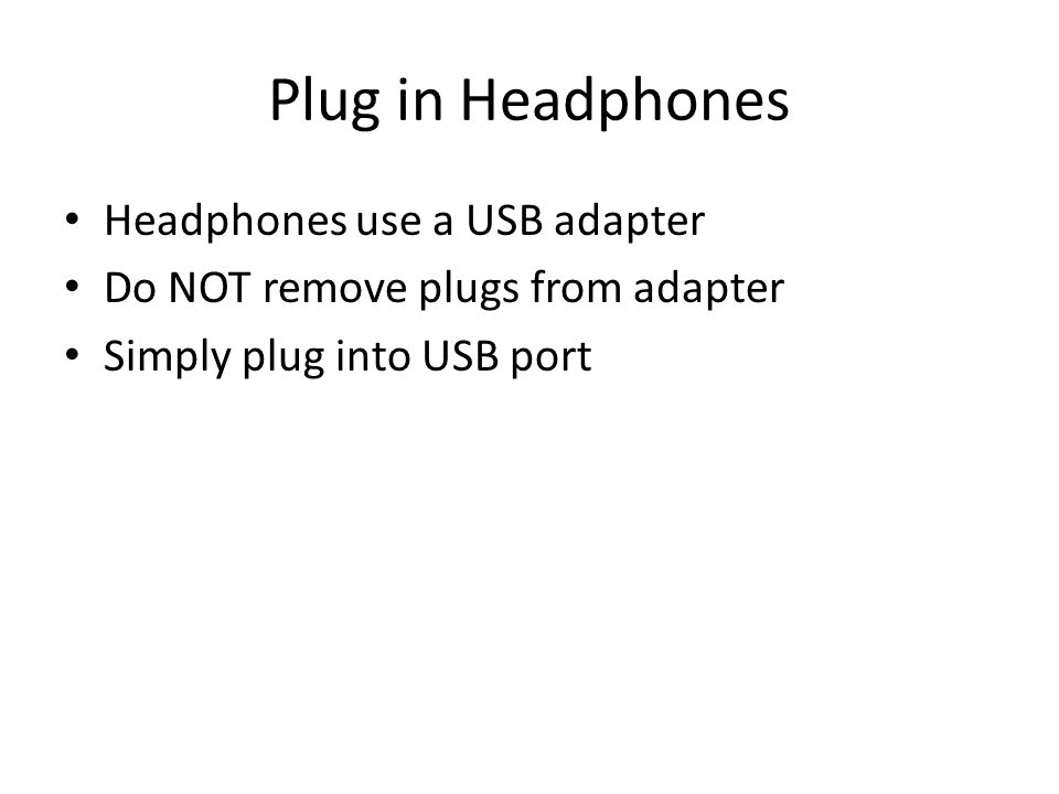 Plug in Headphones Headphones use a USB adapter Do NOT remove plugs from adapter Simply plug into USB port