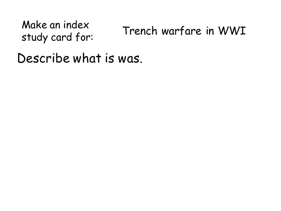 Trench warfare in WWI Describe what is was. Make an index study card for: