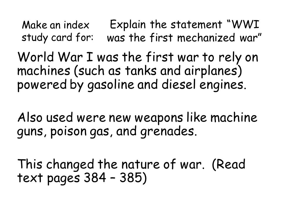 Explain the statement WWI was the first mechanized war World War I was the first war to rely on machines (such as tanks and airplanes) powered by gasoline and diesel engines.