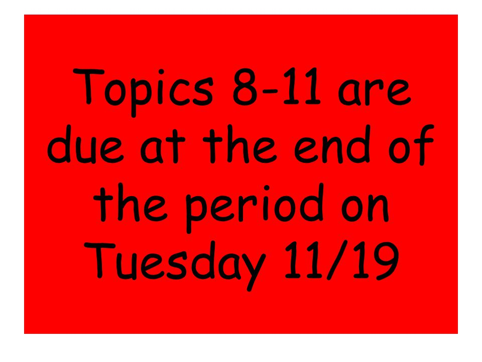 Topics 8-11 are due at the end of the period on Tuesday 11/19