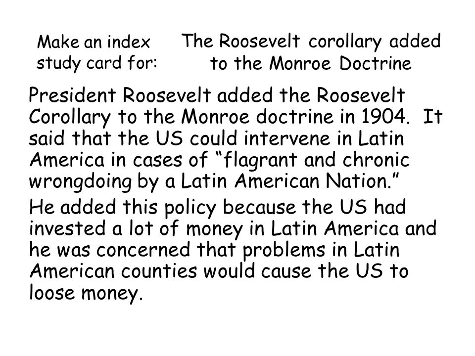 The Roosevelt corollary added to the Monroe Doctrine President Roosevelt added the Roosevelt Corollary to the Monroe doctrine in 1904.
