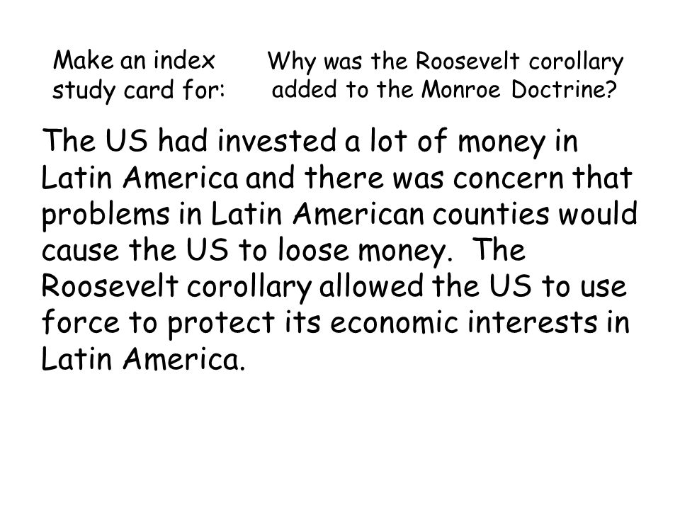 Why was the Roosevelt corollary added to the Monroe Doctrine.
