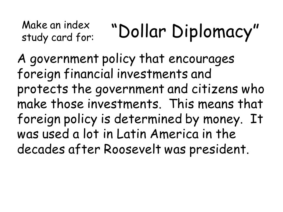 Dollar Diplomacy A government policy that encourages foreign financial investments and protects the government and citizens who make those investments.