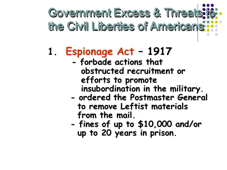 Government Excess & Threats to the Civil Liberties of Americans Espionage Act – 1917 - forbade actions that obstructed recruitment or efforts to promote insubordination in the military.