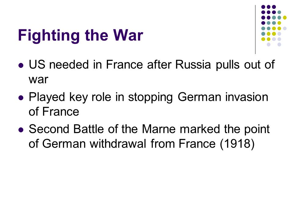 Fighting the War US needed in France after Russia pulls out of war Played key role in stopping German invasion of France Second Battle of the Marne marked the point of German withdrawal from France (1918)