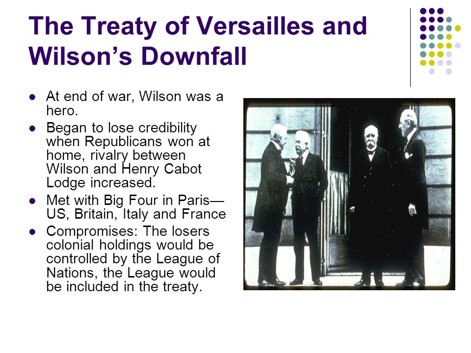 The Treaty of Versailles and Wilson's Downfall At end of war, Wilson was a hero.