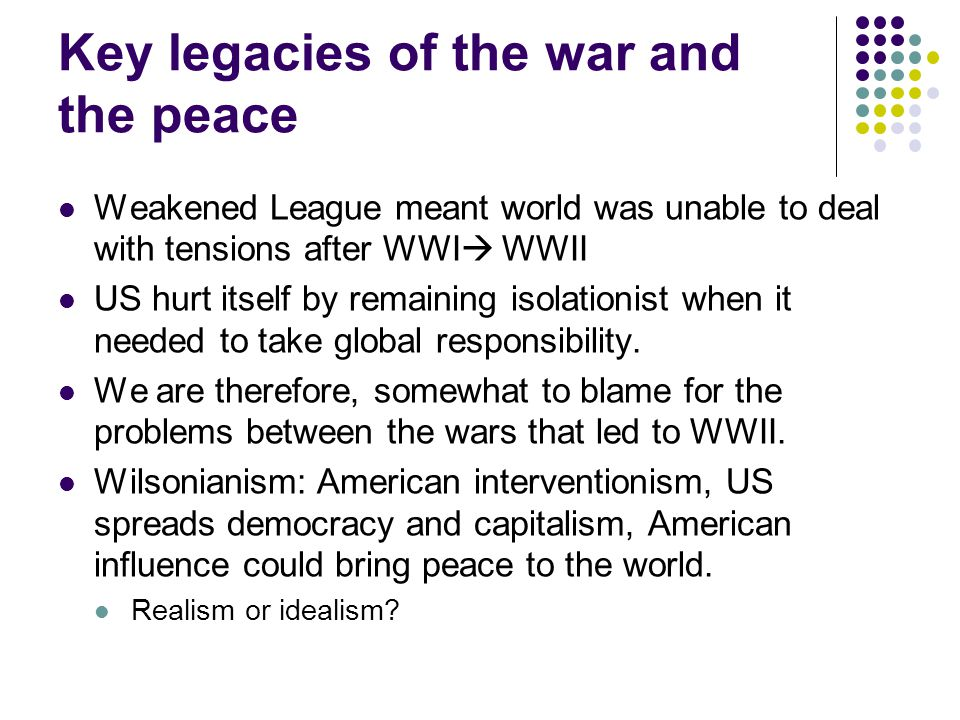 Key legacies of the war and the peace Weakened League meant world was unable to deal with tensions after WWI  WWII US hurt itself by remaining isolationist when it needed to take global responsibility.