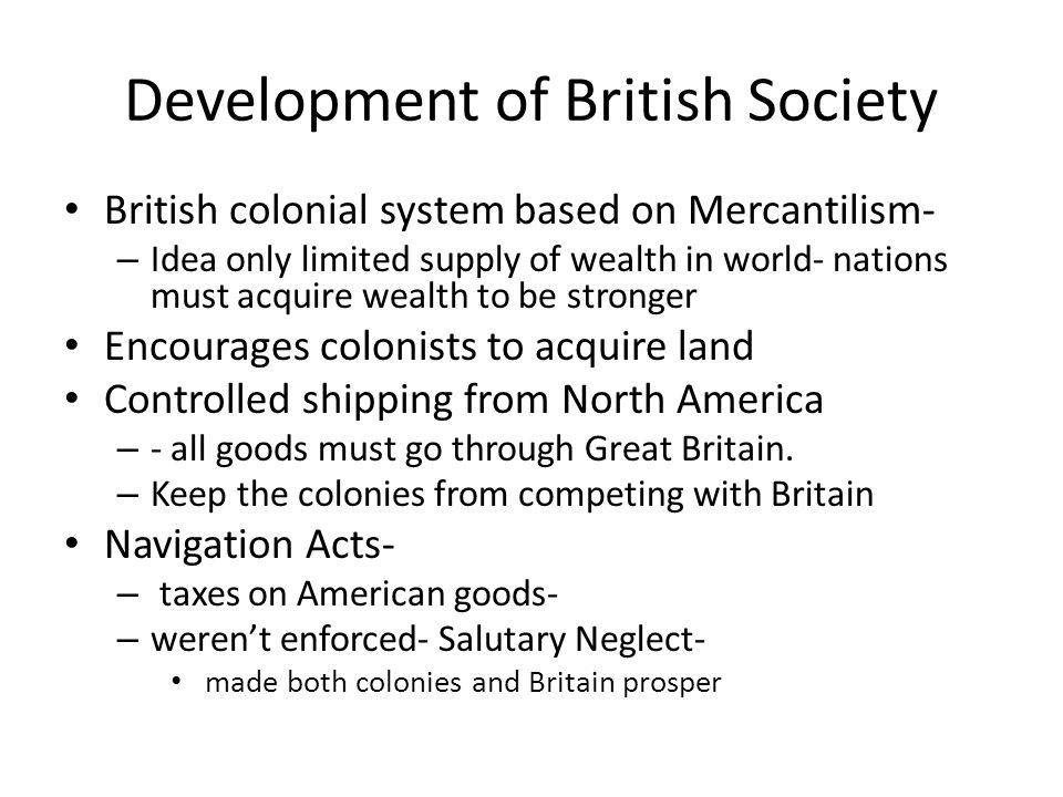 Development of British Society British colonial system based on Mercantilism- – Idea only limited supply of wealth in world- nations must acquire weal