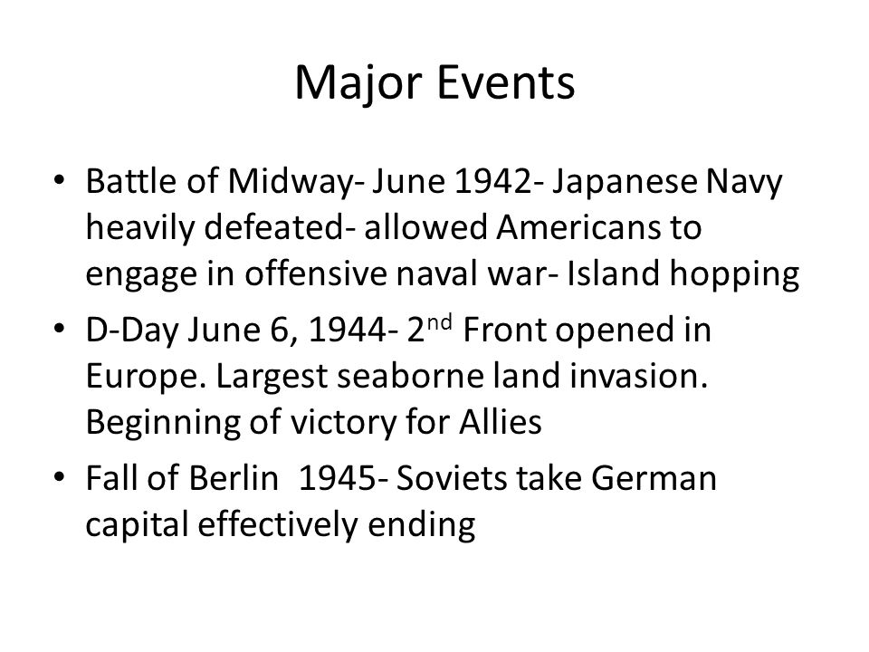 Major Events Battle of Midway- June 1942- Japanese Navy heavily defeated- allowed Americans to engage in offensive naval war- Island hopping D-Day Jun