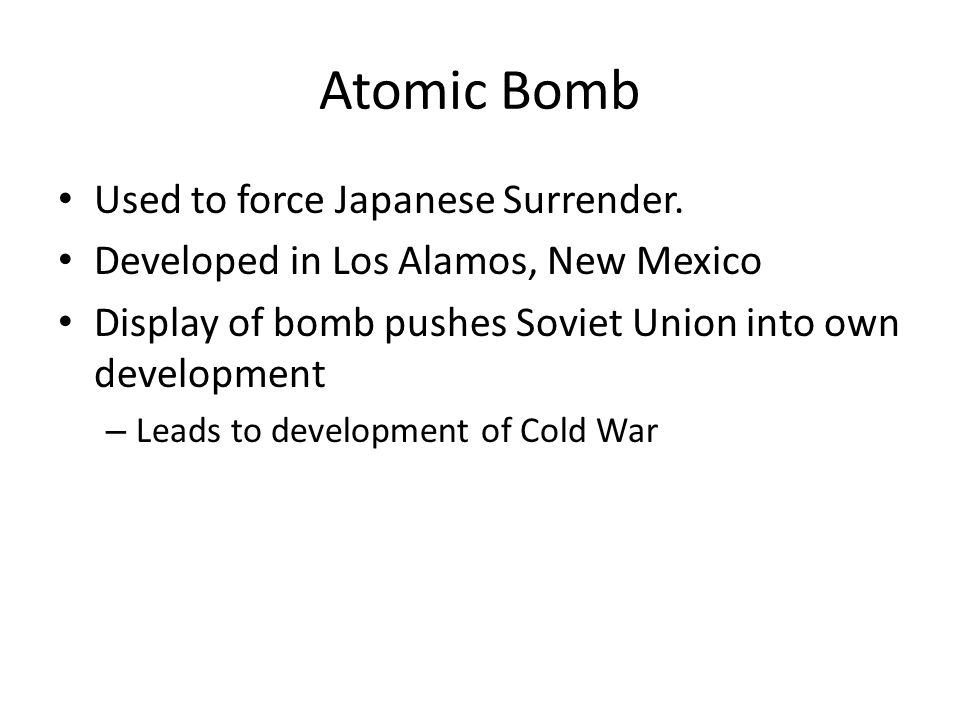 Atomic Bomb Used to force Japanese Surrender. Developed in Los Alamos, New Mexico Display of bomb pushes Soviet Union into own development – Leads to