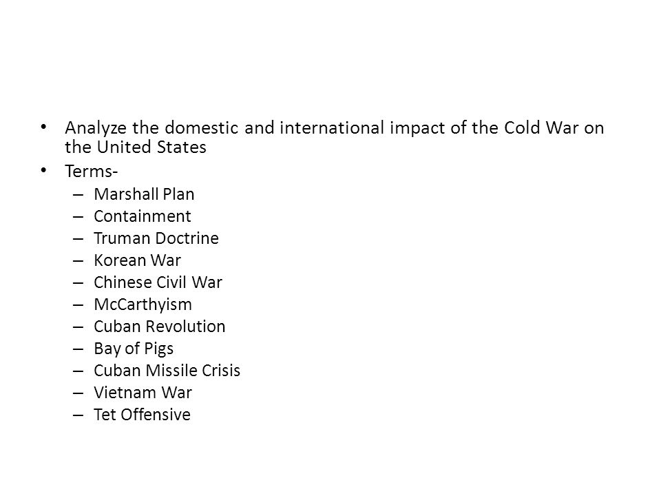 Analyze the domestic and international impact of the Cold War on the United States Terms- – Marshall Plan – Containment – Truman Doctrine – Korean War