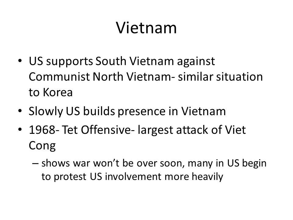 Vietnam US supports South Vietnam against Communist North Vietnam- similar situation to Korea Slowly US builds presence in Vietnam 1968- Tet Offensive