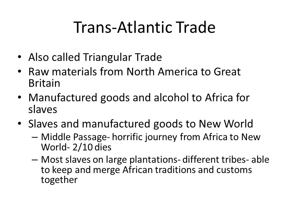 Trans-Atlantic Trade Also called Triangular Trade Raw materials from North America to Great Britain Manufactured goods and alcohol to Africa for slave