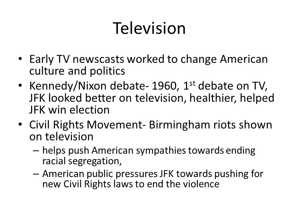 Television Early TV newscasts worked to change American culture and politics Kennedy/Nixon debate- 1960, 1 st debate on TV, JFK looked better on telev